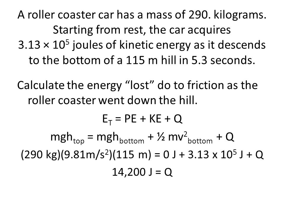 A roller coaster car has a mass of 290. kilograms. Starting from rest, the car acquires 3.13 × 10 5 joules of kinetic energy as it descends to the bot