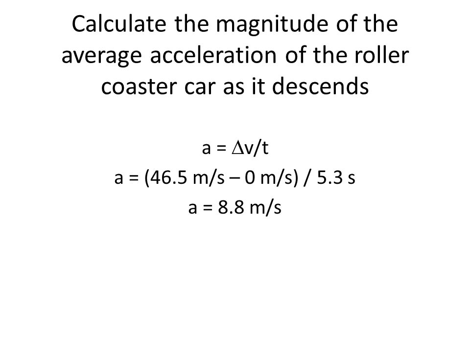 Calculate the magnitude of the average acceleration of the roller coaster car as it descends a = v/t a = (46.5 m/s – 0 m/s) / 5.3 s a = 8.8 m/s
