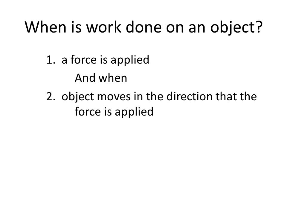 When is work done on an object? 1. a force is applied And when 2. object moves in the direction that the force is applied