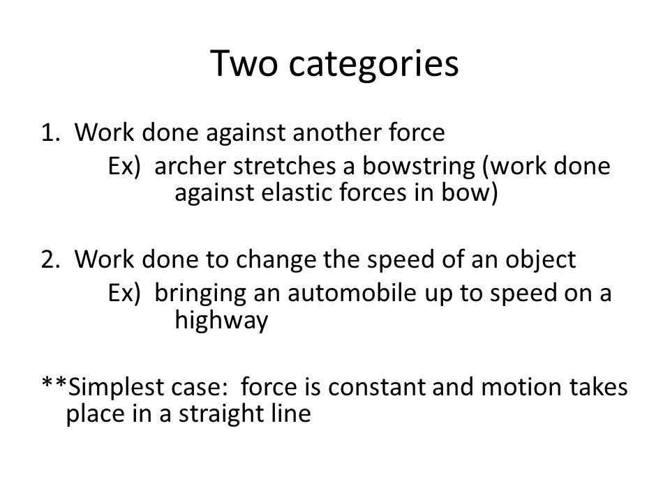 Two categories 1. Work done against another force Ex) archer stretches a bowstring (work done against elastic forces in bow) 2. Work done to change th