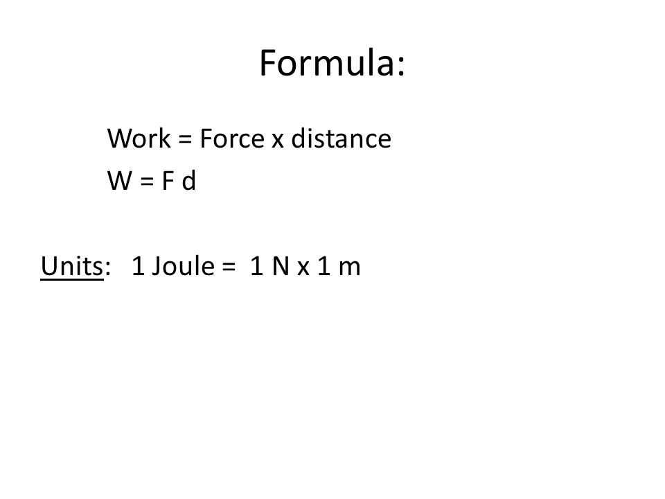 Formula: Work = Force x distance W = F d Units: 1 Joule = 1 N x 1 m