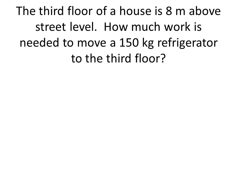 The third floor of a house is 8 m above street level. How much work is needed to move a 150 kg refrigerator to the third floor?