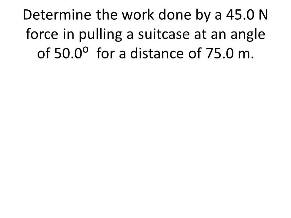 Determine the work done by a 45.0 N force in pulling a suitcase at an angle of 50.0 for a distance of 75.0 m.