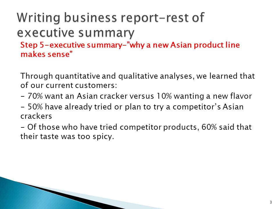 Step 5-executive summary-why a new Asian product line makes sense Through quantitative and qualitative analyses, we learned that of our current customers: - 70% want an Asian cracker versus 10% wanting a new flavor - 50% have already tried or plan to try a competitors Asian crackers - Of those who have tried competitor products, 60% said that their taste was too spicy.