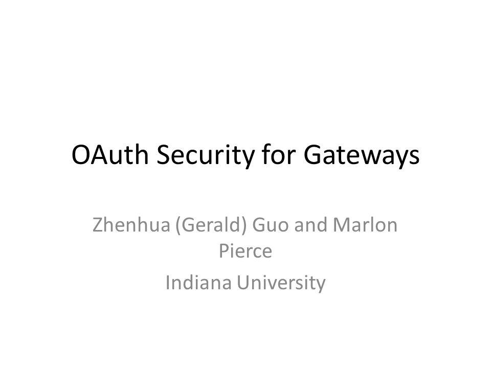 OAuth Security for Gateways Zhenhua (Gerald) Guo and Marlon Pierce Indiana University