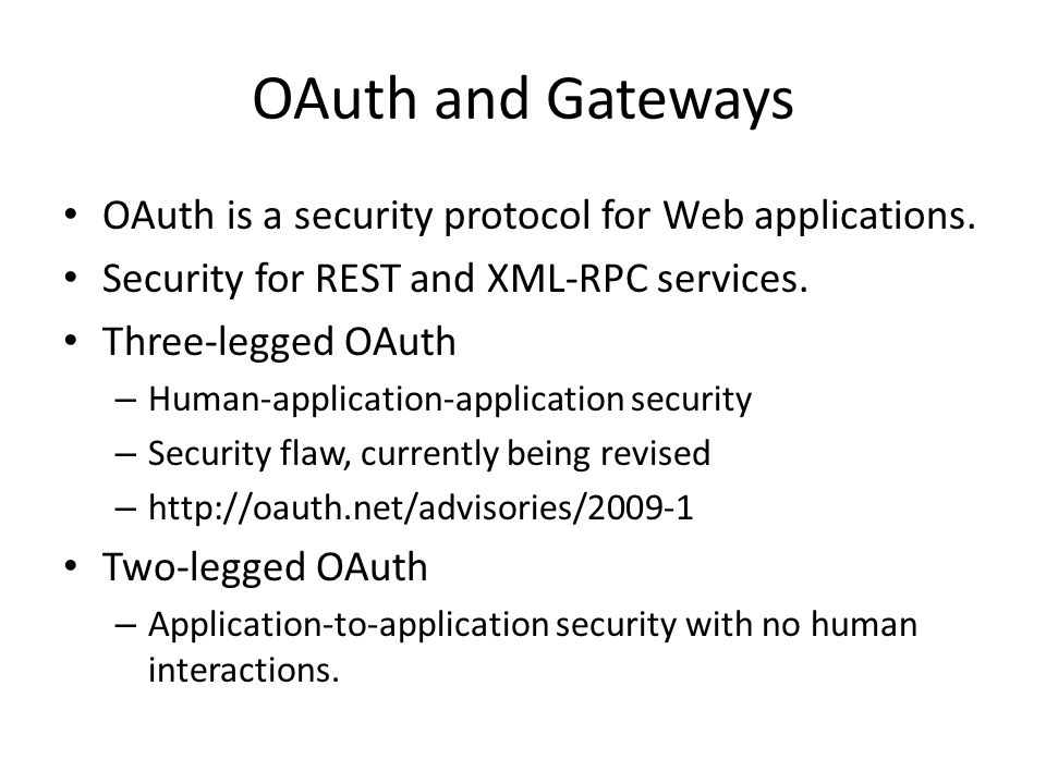 OAuth and Gateways OAuth is a security protocol for Web applications. Security for REST and XML-RPC services. Three-legged OAuth – Human-application-a