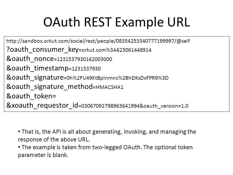 OAuth REST Example URL http://sandbox.orkut.com/social/rest/people/08354253340777199997/@self ?oauth_consumer_key =orkut.com%3A623061448914 &oauth_non