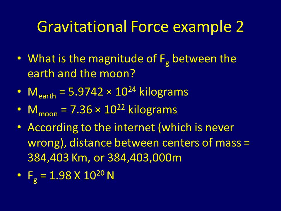 Super-neato explanation of g Recall that F = Gm 1 m 2 /r 2 If we set m 1 = mass of the earth and r = radius of the earth, lets see what happens: r earth = 6 378.1 km = 6.3781X10 6 m F = (6.67X10 -11 Nm 2 /kg 2 )(5.9742 × 10 24 kg)(m 2 )/(6.3781X10 6 m) 2 F = (9.795 m/s 2 )(m 2 ) i.e.