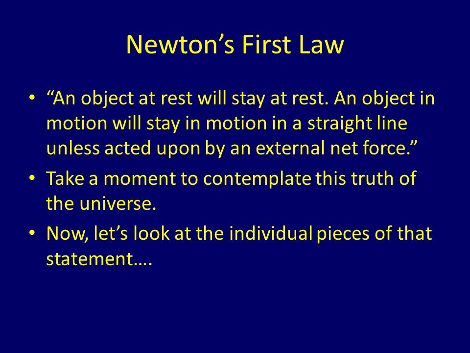 Deconstructing Newtons First Law …An object at rest will stay at rest… – Things dont just move spontaneously.
