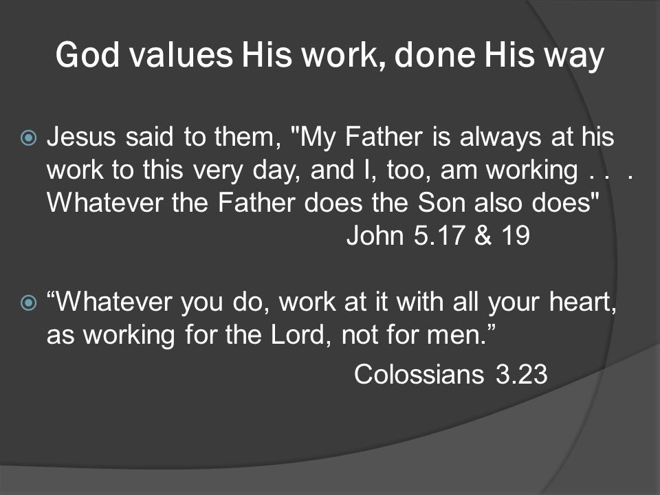 God values His work, done His way Jesus said to them, My Father is always at his work to this very day, and I, too, am working...