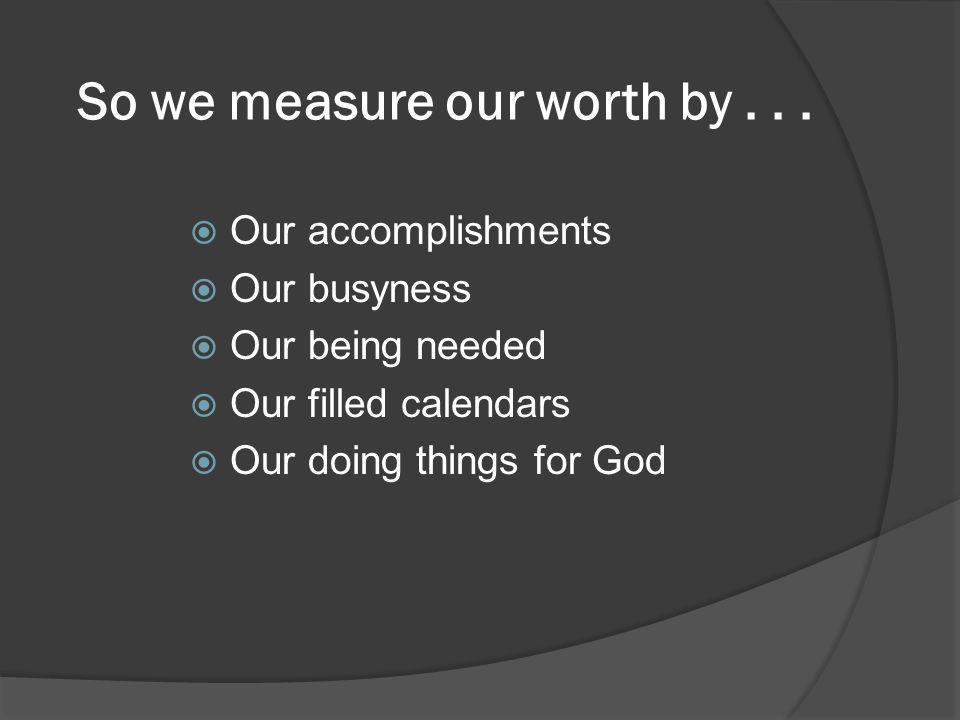 So we measure our worth by...