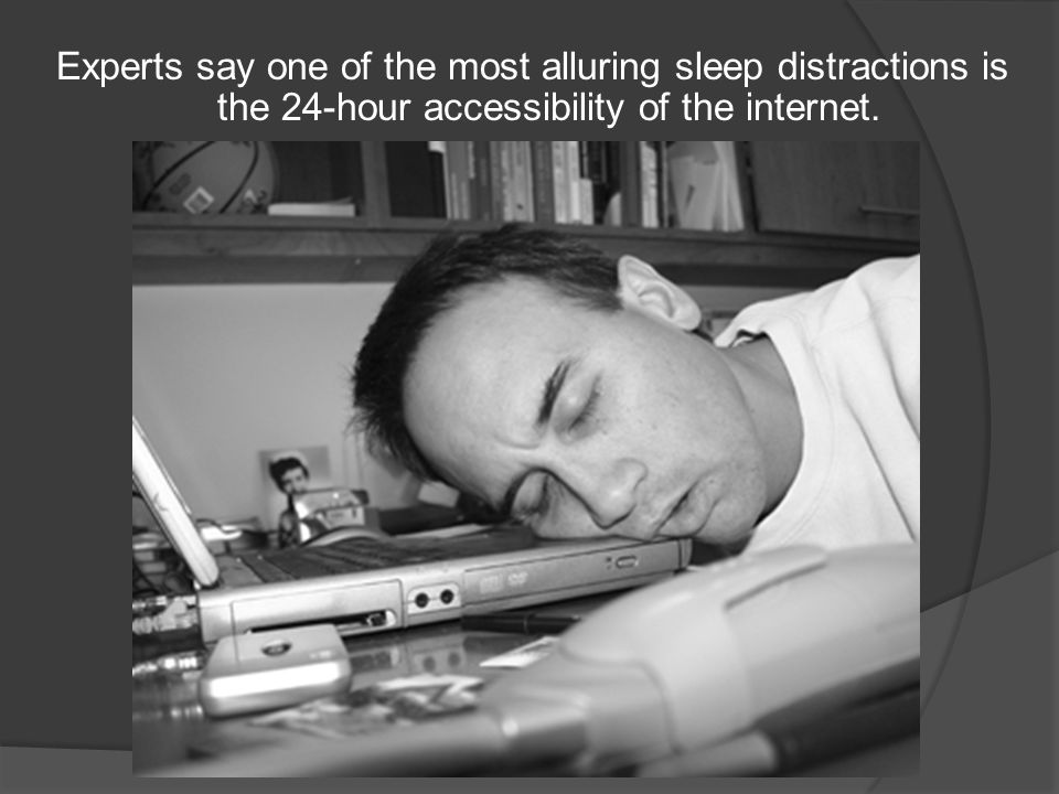 Experts say one of the most alluring sleep distractions is the 24-hour accessibility of the internet.