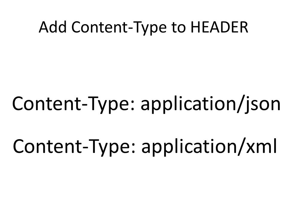 Add Content-Type to HEADER Content-Type: application/json Content-Type: application/xml