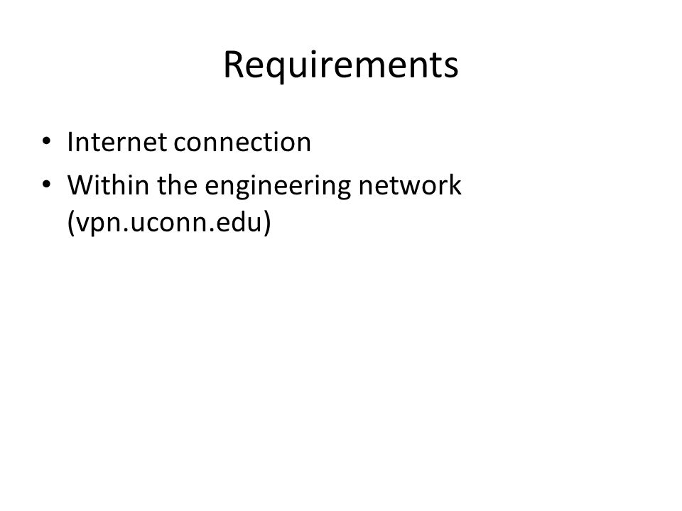 Requirements Internet connection Within the engineering network (vpn.uconn.edu)