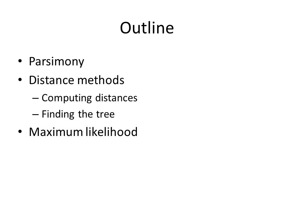 Outline Parsimony Distance methods – Computing distances – Finding the tree Maximum likelihood