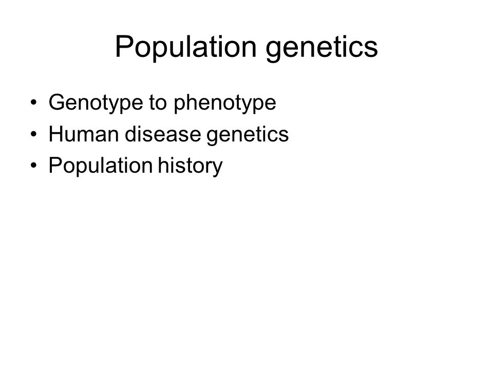 Population genetics Genotype to phenotype Human disease genetics Population history