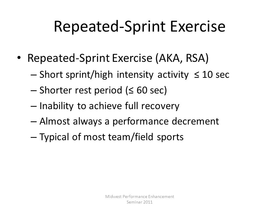 Repeated-Sprint Exercise Repeated-Sprint Exercise (AKA, RSA) – Short sprint/high intensity activity 10 sec – Shorter rest period ( 60 sec) – Inability