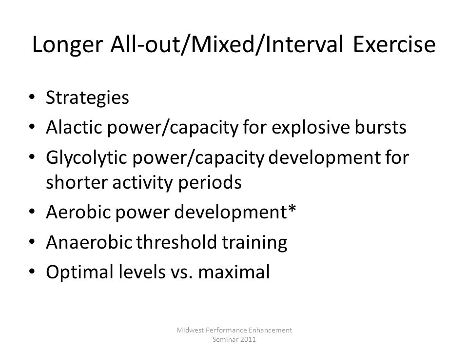 Longer All-out/Mixed/Interval Exercise Strategies Alactic power/capacity for explosive bursts Glycolytic power/capacity development for shorter activi
