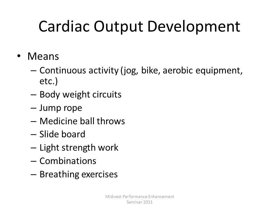 Cardiac Output Development Means – Continuous activity (jog, bike, aerobic equipment, etc.) – Body weight circuits – Jump rope – Medicine ball throws