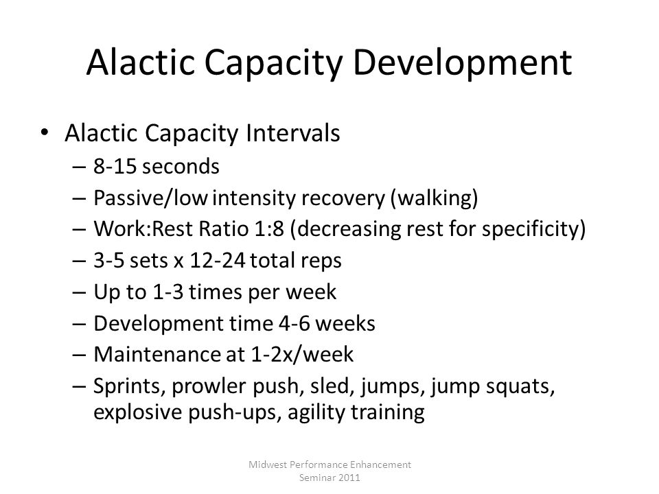 Alactic Capacity Development Alactic Capacity Intervals – 8-15 seconds – Passive/low intensity recovery (walking) – Work:Rest Ratio 1:8 (decreasing re