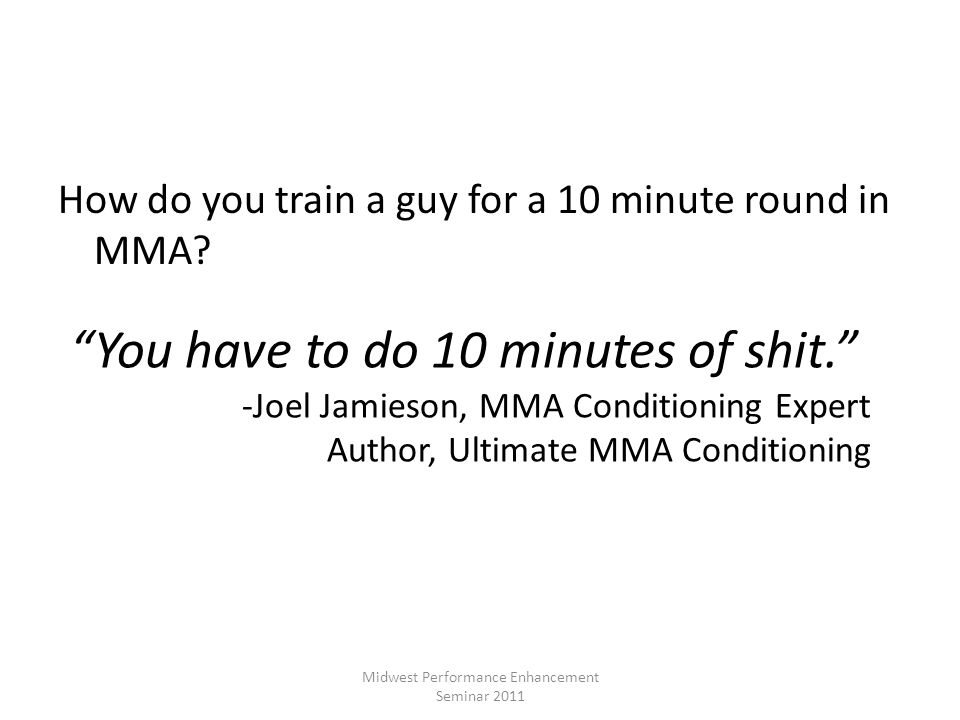 How do you train a guy for a 10 minute round in MMA? Midwest Performance Enhancement Seminar 2011 You have to do 10 minutes of shit. -Joel Jamieson, M