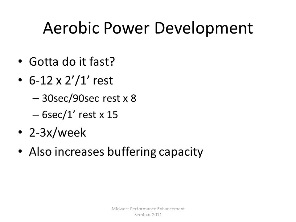 Aerobic Power Development Gotta do it fast? 6-12 x 2/1 rest – 30sec/90sec rest x 8 – 6sec/1 rest x 15 2-3x/week Also increases buffering capacity Midw