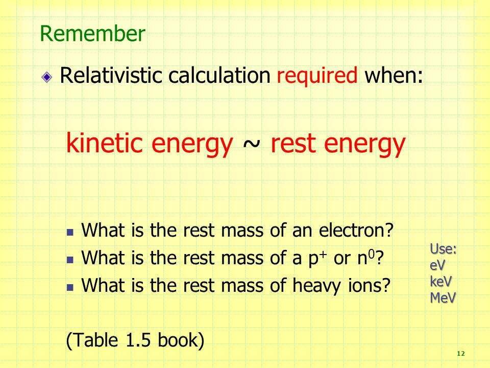 12 Remember Relativistic calculation required when: kinetic energy ~ rest energy What is the rest mass of an electron.