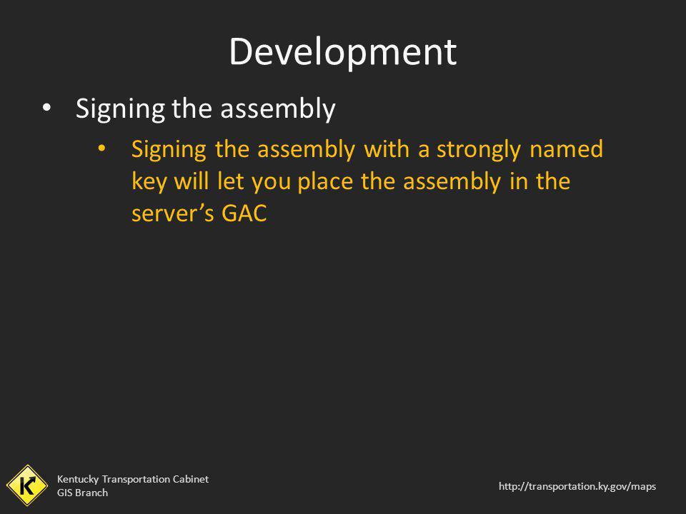Kentucky Transportation Cabinet GIS Branch http://transportation.ky.gov/maps Signing the assembly Signing the assembly with a strongly named key will