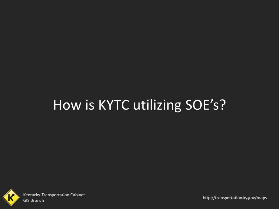 Kentucky Transportation Cabinet GIS Branch http://transportation.ky.gov/maps How is KYTC utilizing SOEs?