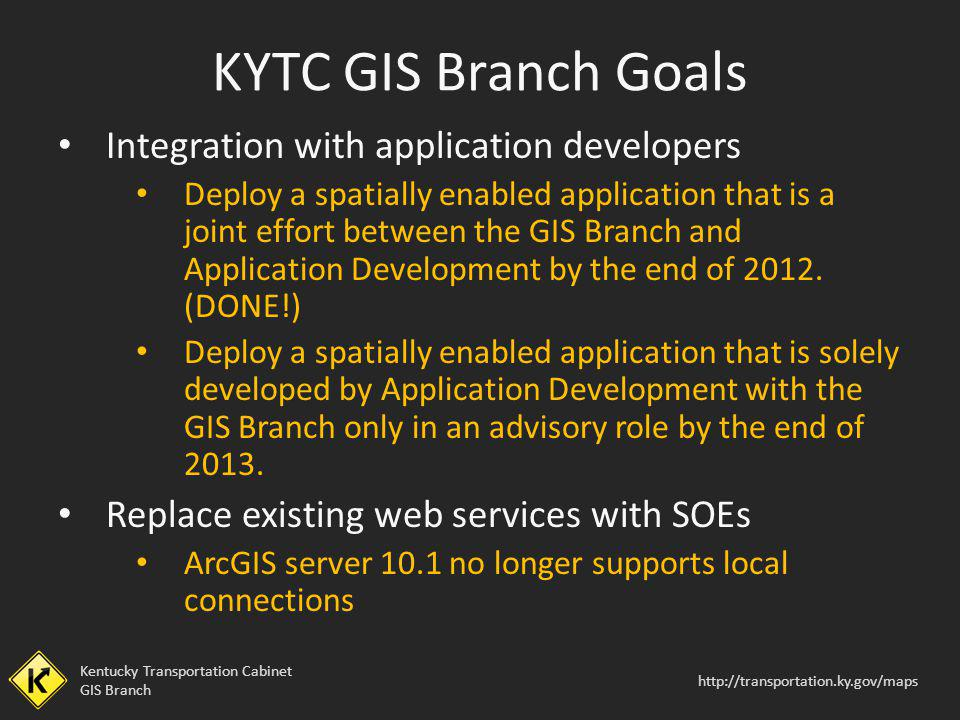 Kentucky Transportation Cabinet GIS Branch http://transportation.ky.gov/maps Integration with application developers Deploy a spatially enabled applic