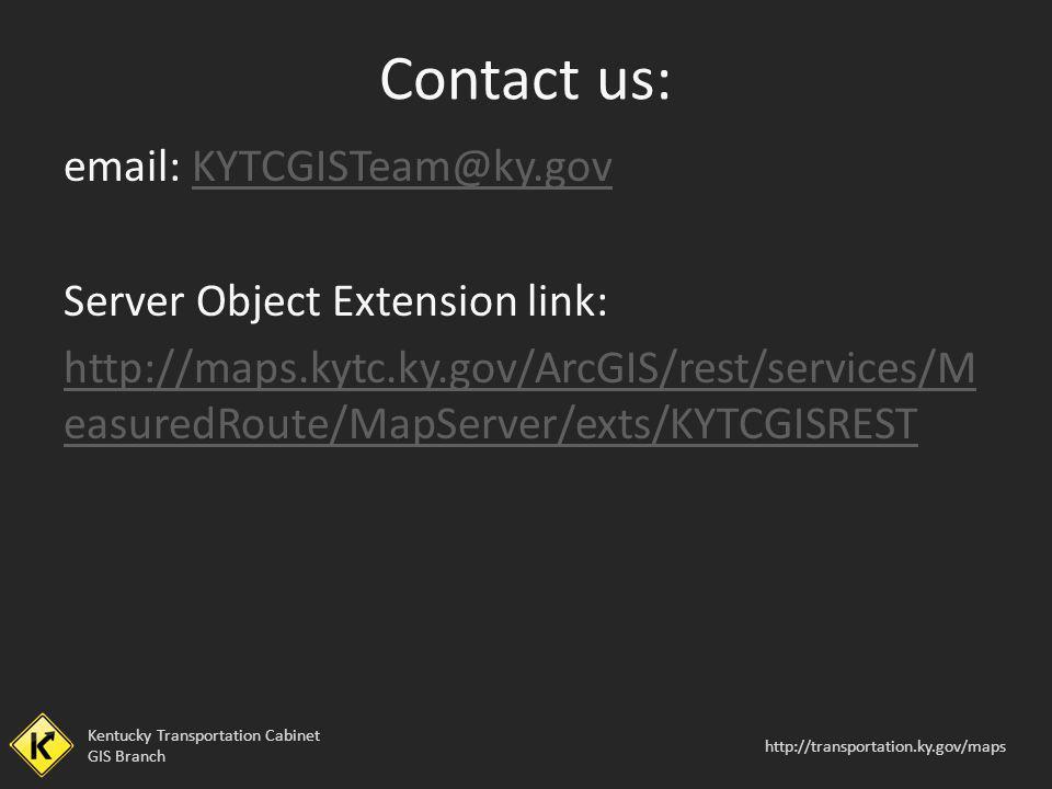 Kentucky Transportation Cabinet GIS Branch http://transportation.ky.gov/maps email: KYTCGISTeam@ky.govKYTCGISTeam@ky.gov Server Object Extension link: