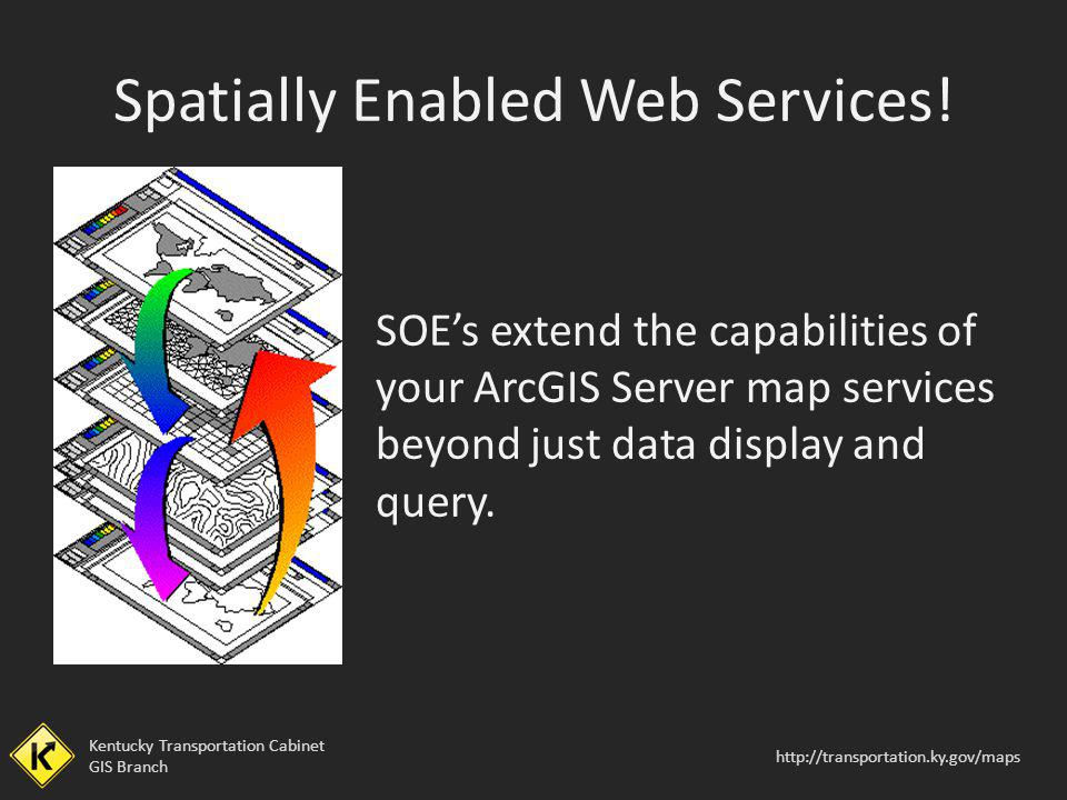 Kentucky Transportation Cabinet GIS Branch http://transportation.ky.gov/maps Spatially Enabled Web Services! SOEs extend the capabilities of your ArcG