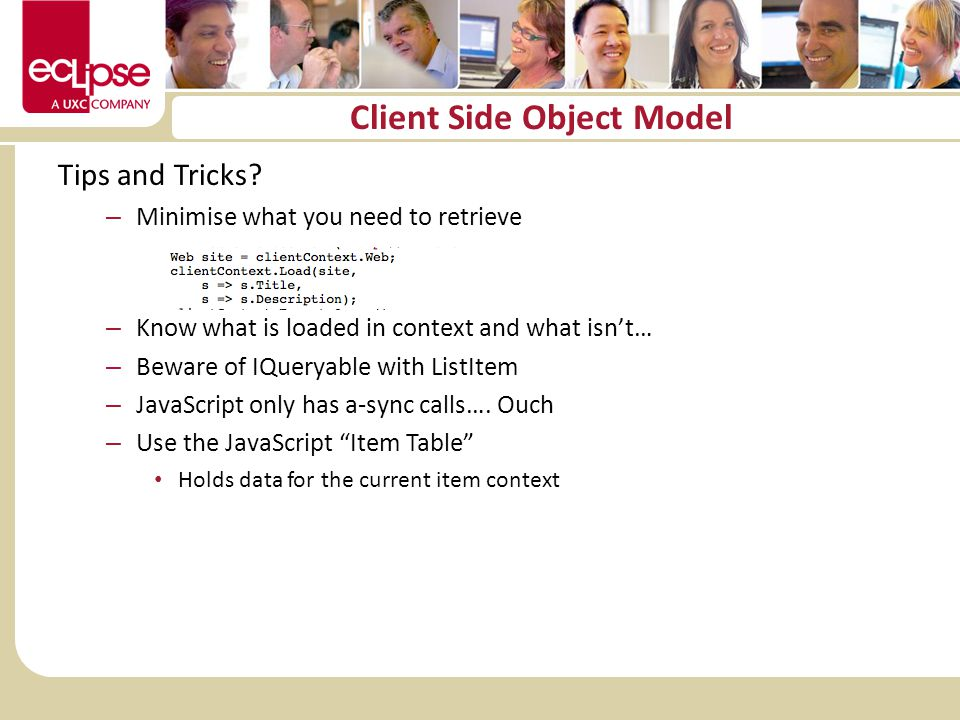 Client Side Object Model Tips and Tricks? – Minimise what you need to retrieve – Know what is loaded in context and what isnt… – Beware of IQueryable