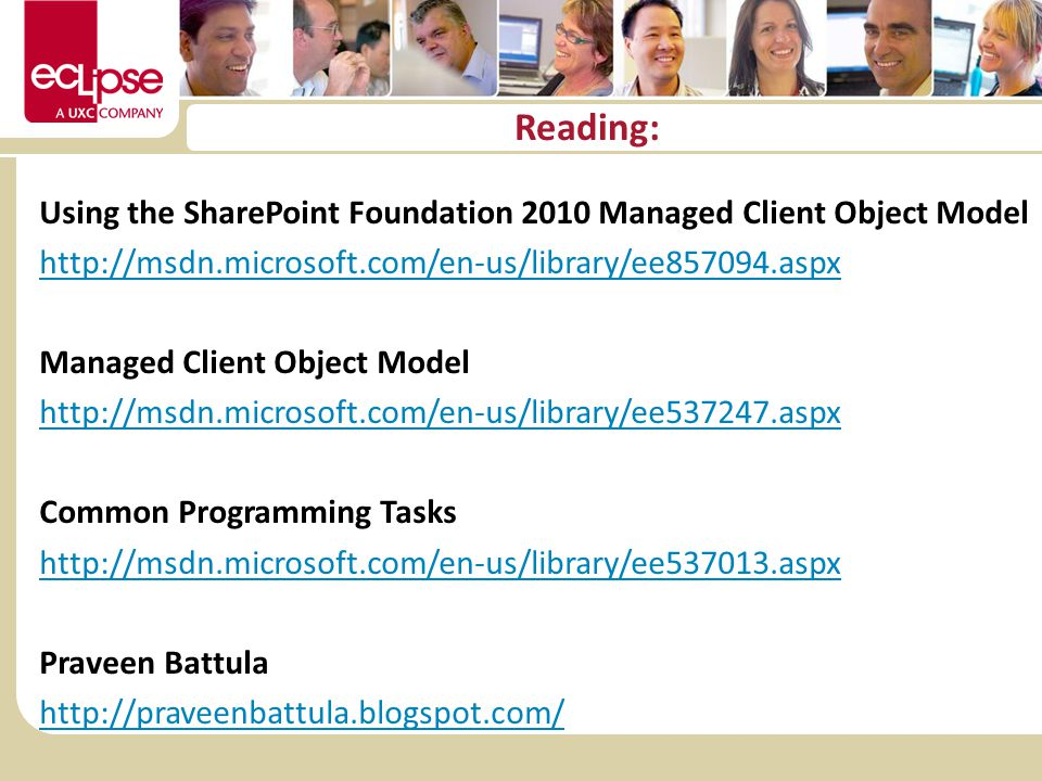 Reading: Using the SharePoint Foundation 2010 Managed Client Object Model http://msdn.microsoft.com/en-us/library/ee857094.aspx Managed Client Object