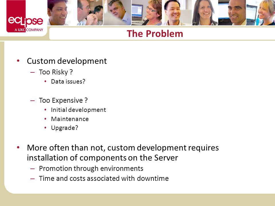 The Problem Custom development – Too Risky ? Data issues? – Too Expensive ? Initial development Maintenance Upgrade? More often than not, custom devel