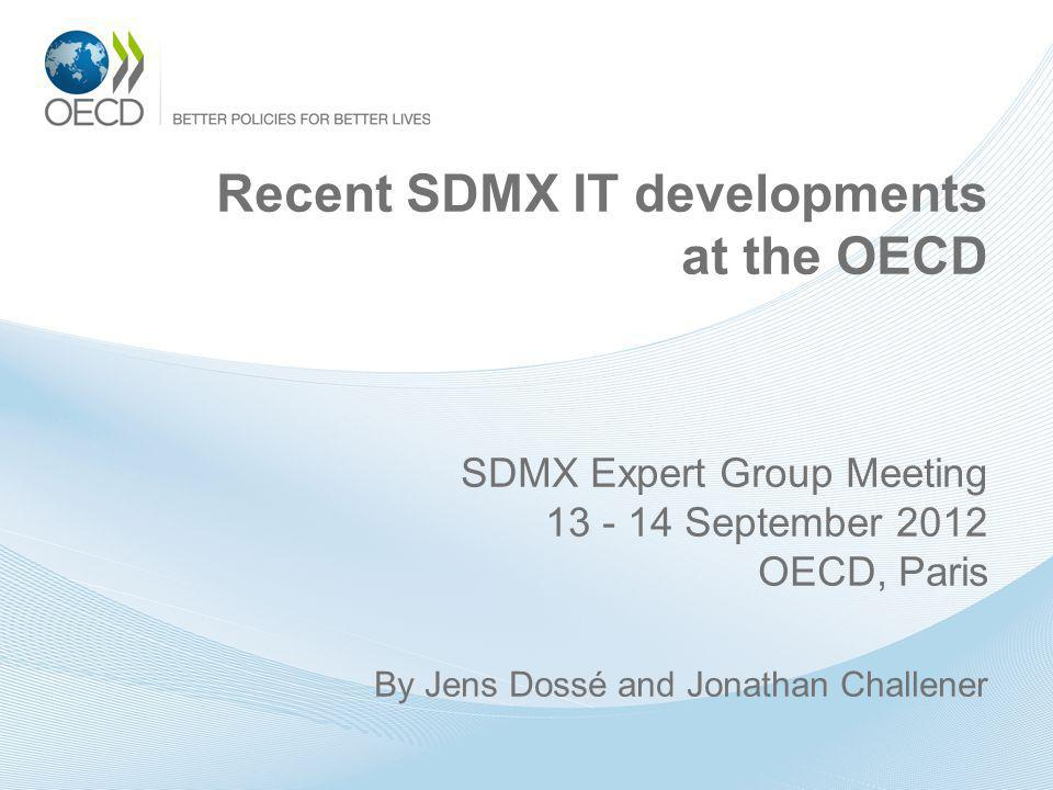 Recent SDMX IT developments at the OECD SDMX Expert Group Meeting 13 - 14 September 2012 OECD, Paris By Jens Dossé and Jonathan Challener