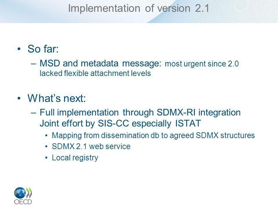 Implementation of version 2.1 So far: –MSD and metadata message: most urgent since 2.0 lacked flexible attachment levels Whats next: –Full implementation through SDMX-RI integration Joint effort by SIS-CC especially ISTAT Mapping from dissemination db to agreed SDMX structures SDMX 2.1 web service Local registry