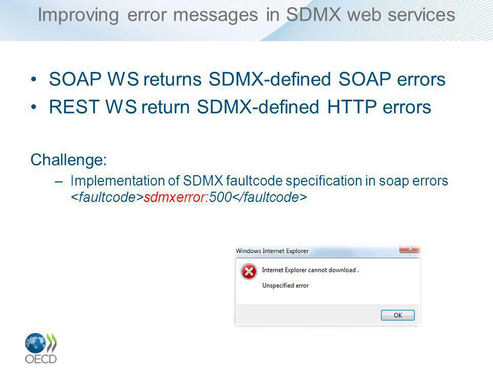 Improving error messages in SDMX web services SOAP WS returns SDMX-defined SOAP errors REST WS return SDMX-defined HTTP errors Challenge: –Implementation of SDMX faultcode specification in soap errors sdmxerror:500