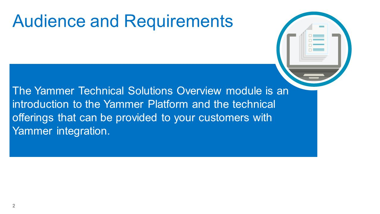 Audience and Requirements 2 The Yammer Technical Solutions Overview module is an introduction to the Yammer Platform and the technical offerings that can be provided to your customers with Yammer integration.
