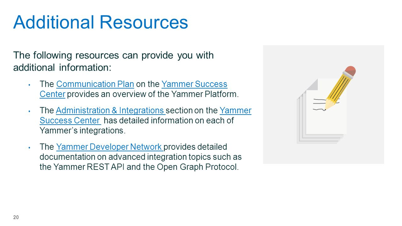 Additional Resources The following resources can provide you with additional information: The Communication Plan on the Yammer Success Center provides an overview of the Yammer Platform.Communication PlanYammer Success Center The Administration & Integrations section on the Yammer Success Center has detailed information on each of Yammers integrations.Administration & Integrations Yammer Success Center The Yammer Developer Network provides detailed documentation on advanced integration topics such as the Yammer REST API and the Open Graph Protocol.Yammer Developer Network 20