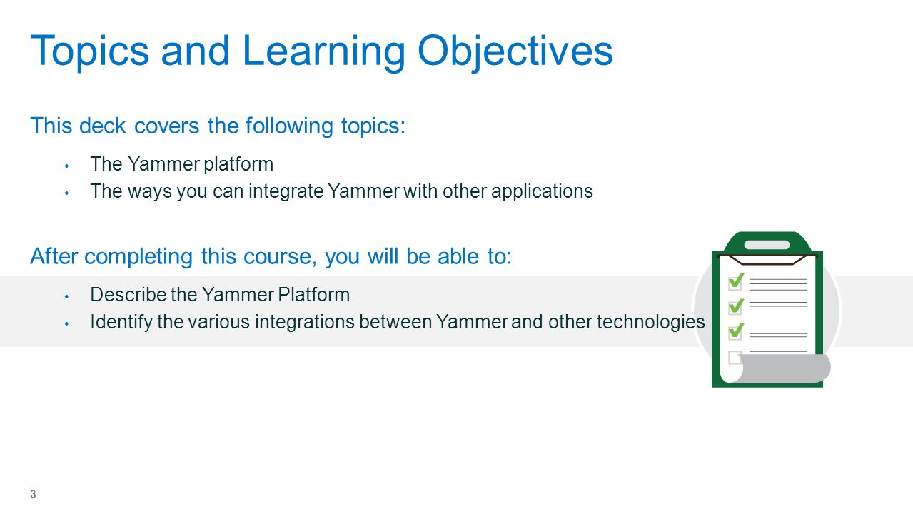 Topics and Learning Objectives This deck covers the following topics: The Yammer platform The ways you can integrate Yammer with other applications After completing this course, you will be able to: Describe the Yammer Platform Identify the various integrations between Yammer and other technologies 3