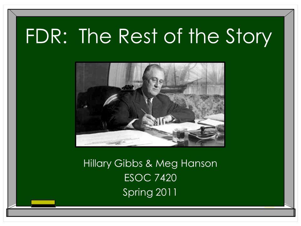 FDR: The Rest of the Story Hillary Gibbs & Meg Hanson ESOC 7420 Spring 2011