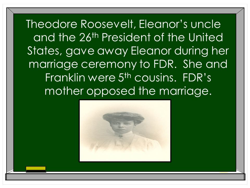 Theodore Roosevelt, Eleanors uncle and the 26 th President of the United States, gave away Eleanor during her marriage ceremony to FDR.