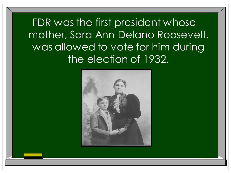 FDR was the first president whose mother, Sara Ann Delano Roosevelt, was allowed to vote for him during the election of 1932.