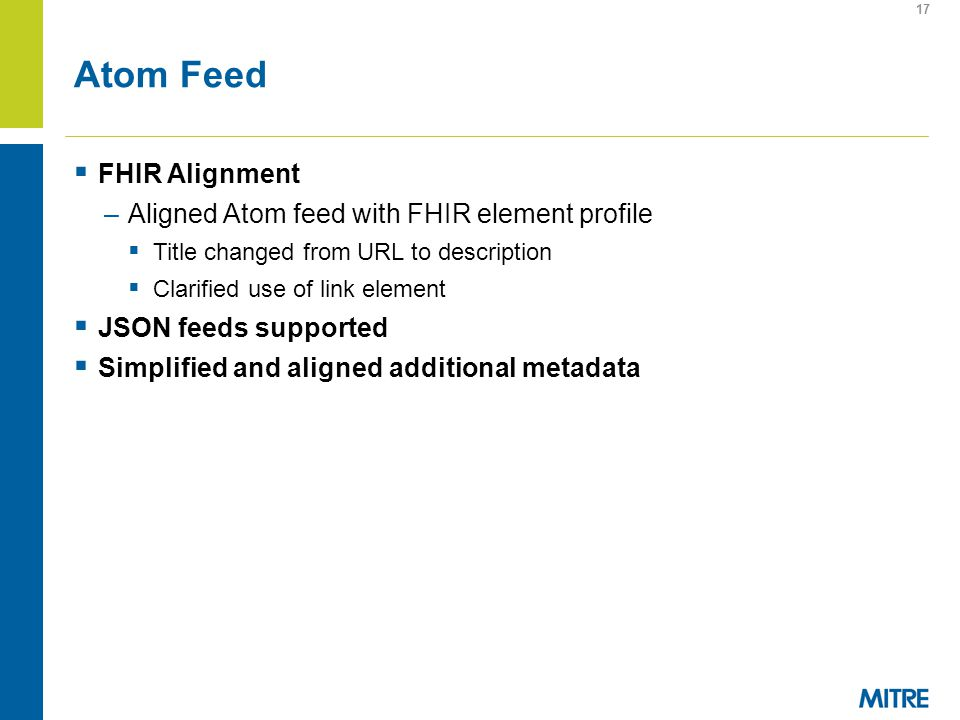 Atom Feed FHIR Alignment –Aligned Atom feed with FHIR element profile Title changed from URL to description Clarified use of link element JSON feeds supported Simplified and aligned additional metadata 17