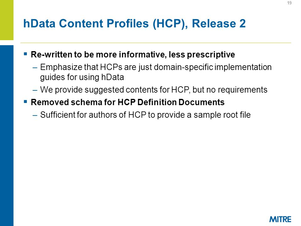 hData Content Profiles (HCP), Release 2 Re-written to be more informative, less prescriptive –Emphasize that HCPs are just domain-specific implementation guides for using hData –We provide suggested contents for HCP, but no requirements Removed schema for HCP Definition Documents –Sufficient for authors of HCP to provide a sample root file 19
