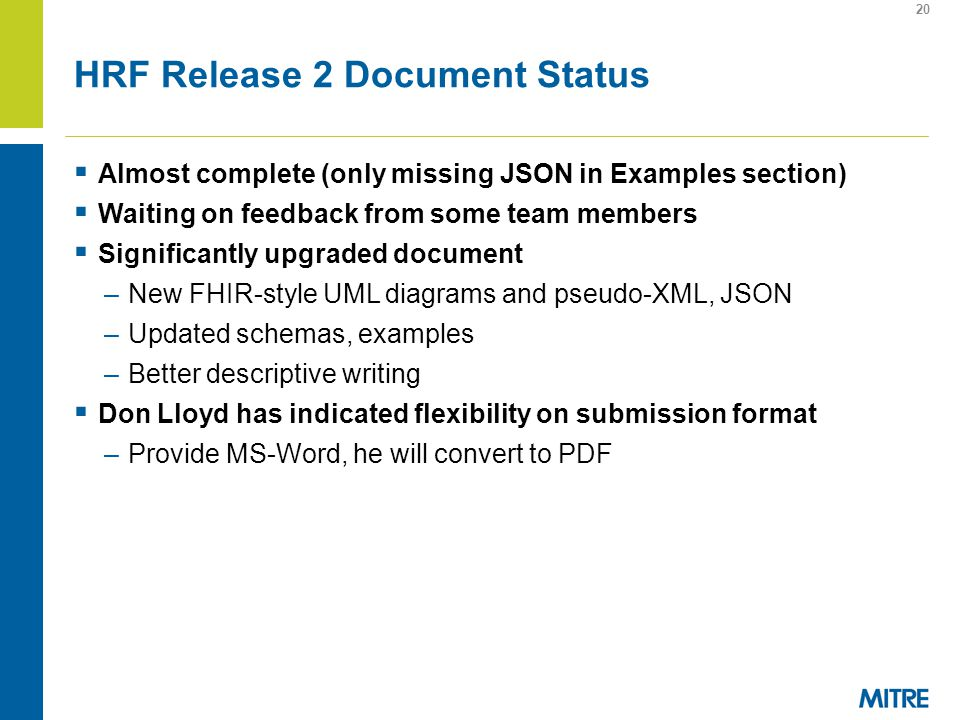 HRF Release 2 Document Status Almost complete (only missing JSON in Examples section) Waiting on feedback from some team members Significantly upgraded document –New FHIR-style UML diagrams and pseudo-XML, JSON –Updated schemas, examples –Better descriptive writing Don Lloyd has indicated flexibility on submission format –Provide MS-Word, he will convert to PDF 20