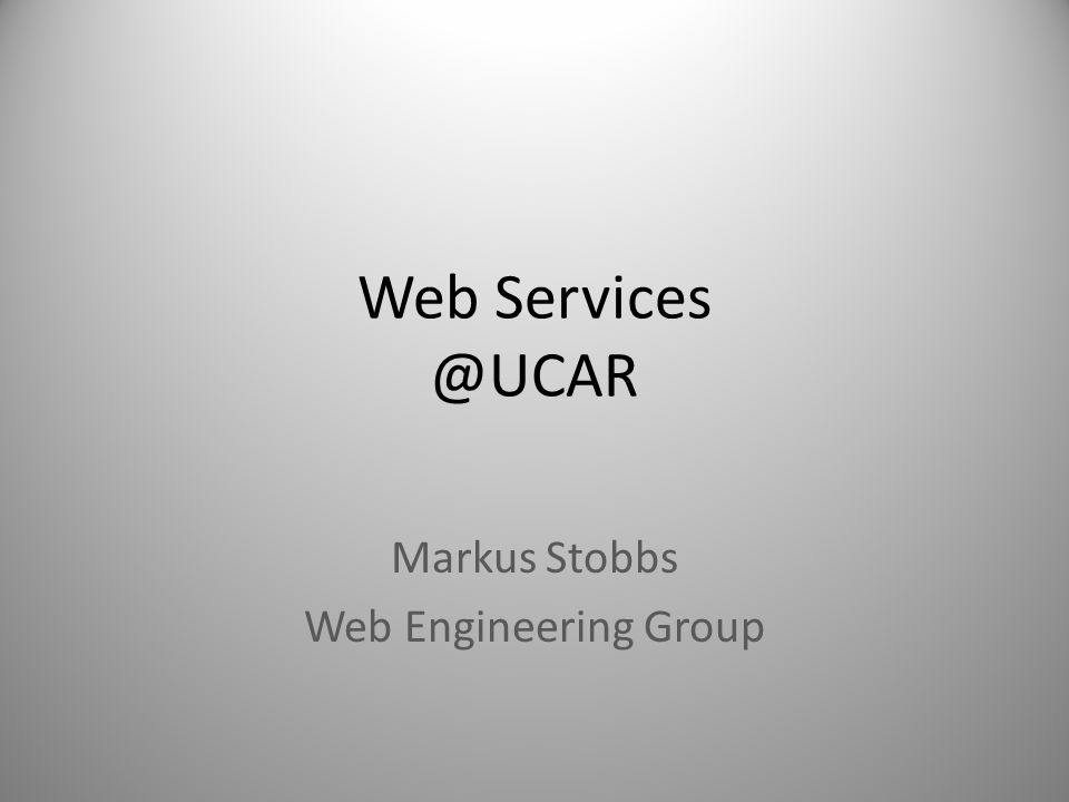 Web Services @UCAR Markus Stobbs Web Engineering Group