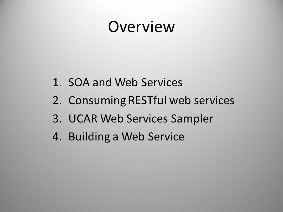 Overview 1.SOA and Web Services 2.Consuming RESTful web services 3.UCAR Web Services Sampler 4.Building a Web Service