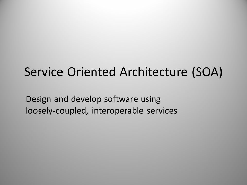 Service Oriented Architecture (SOA) Design and develop software using loosely-coupled, interoperable services
